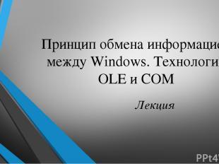 Принцип обмена информацией между Windows. Технология OLE и COM Лекция