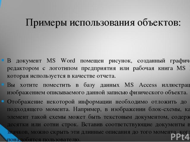 Примеры использования объектов: В документ MS Word помещен рисунок, созданный графическим редактором с логотипом предприятия или рабочая книга MS Excel, которая используется в качестве отчета. Вы хотите поместить в базу данных MS Access иллюстрацию …