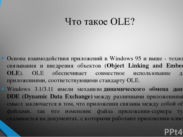 Что такое OLE? Основа взаимодействия приложений в Windows 95 и выше - технология связывания и внедрения объектов (Object Linking and Embedding, OLE). OLE обеспечивает совместное использование данных приложениями, соответствующими стандарту OLE. Wind…