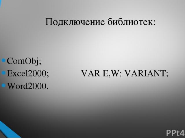 Подключение библиотек: ComObj; Excel2000; VAR E,W: VARIANT; Word2000.