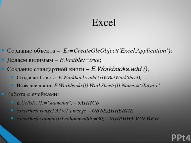 Excel Создание объекта – E:=CreateOleObject('Excel.Application'); Делаем видимым – E.Visible:=true; Создание стандартной книги – E.Workbooks.add (); Создание 1 листа: E.Workbooks.add (xlWBatWorkSheet); Название листа: E.Workbooks[l].WorkSheets[l].Na…