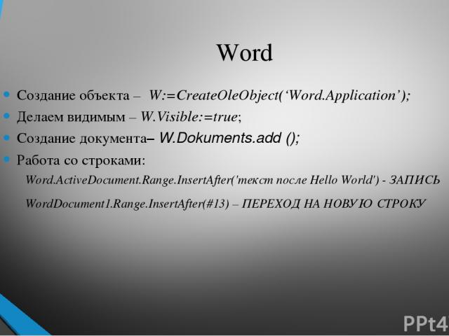Word Создание объекта – W:=CreateOleObject('Word.Application'); Делаем видимым – W.Visible:=true; Создание документа– W.Dokuments.add (); Работа со строками: Word.ActiveDocument.Range.InsertAfter('текст после Hello World') - ЗАПИСЬ WordDocument1.Ran…