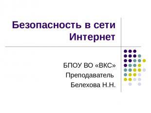 Безопасность в сети Интернет БПОУ ВО «ВКС» Преподаватель Белехова Н.Н.