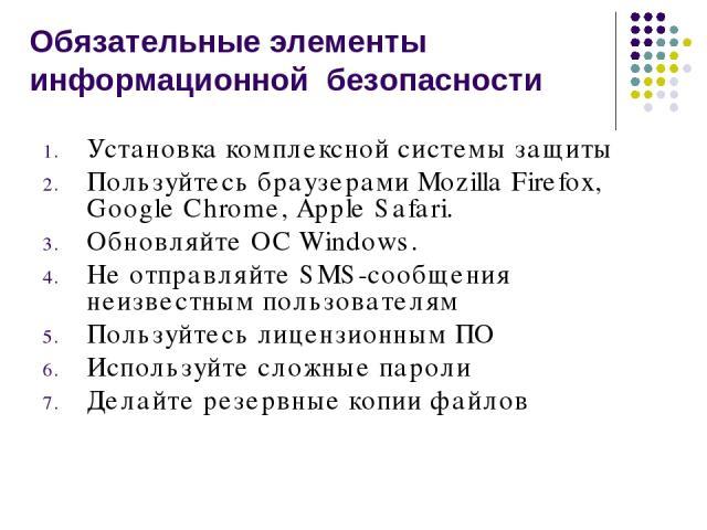 Обязательные элементы информационной безопасности Установка комплексной системы защиты Пользуйтесь браузерами Mozilla Firefox, Google Chrome, Apple Safari. Обновляйте ОС Windows. Не отправляйте SMS-сообщения неизвестным пользователям Пользуйтесь лиц…