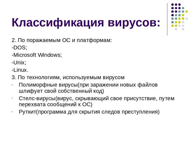 Классификация вирусов: 2. По поражаемым ОС и платформам: -DOS; -Microsoft Windows; -Unix; -Linux. 3. По технологиям, используемым вирусом Полиморфные вирусы(при заражении новых файлов шлифует свой собственный код) Стелс-вирусы(вирус, скрывающий свое…
