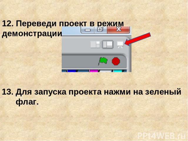 12. Переведи проект в режим демонстрации 13. Для запуска проекта нажми на зеленый флаг.
