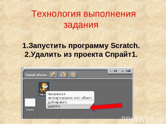 Технология выполнения задания 1.Запустить программу Scratch. 2.Удалить из проекта Спрайт1.