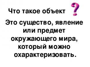 Что такое объект Это существо, явление или предмет окружающего мира, который мож