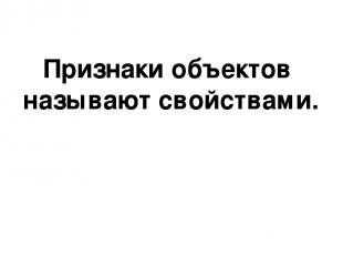 Признаки объектов называют свойствами.