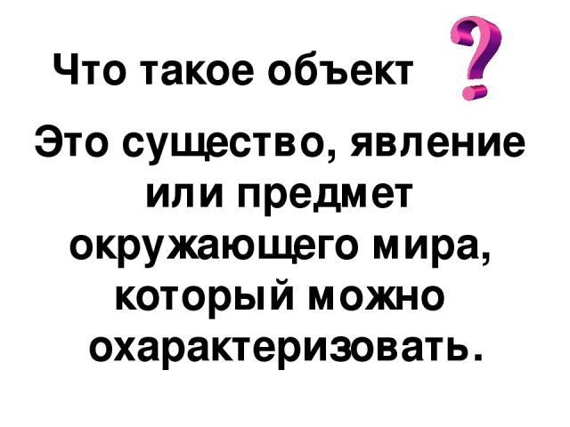 Что такое объект Это существо, явление или предмет окружающего мира, который можно охарактеризовать.