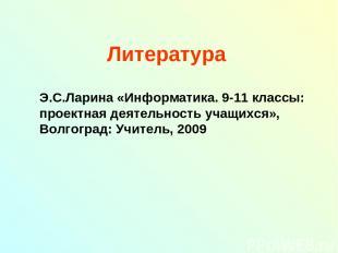 Литература Э.С.Ларина «Информатика. 9-11 классы: проектная деятельность учащихся