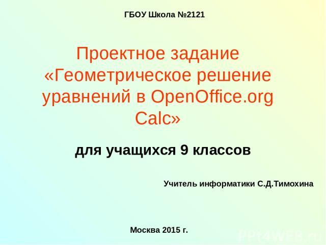 Проектное задание «Геометрическое решение уравнений в OpenOffice.org Calc» для учащихся 9 классов ГБОУ Школа №2121 Учитель информатики С.Д.Тимохина Москва 2015 г.