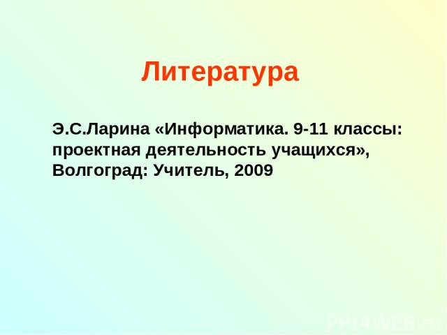 Литература Э.С.Ларина «Информатика. 9-11 классы: проектная деятельность учащихся», Волгоград: Учитель, 2009