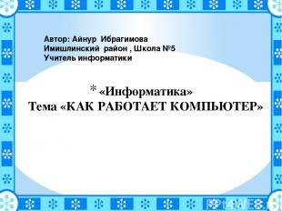 «Информатика» Тема «КАК РАБОТАЕТ КОМПЬЮТЕР»  Автор: Айнур Ибрагимова Имишлински