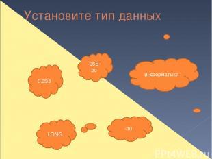Установите тип данных информатика 0.235 -26Е-20 -10 LONG