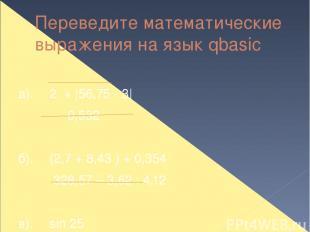 Переведите математические выражения на язык qbasic а). 2 + |56,75 - 3| 0,532  б