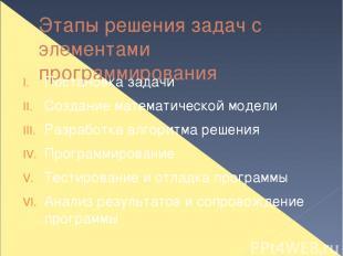 Этапы решения задач с элементами программирования Постановка задачи Создание мат