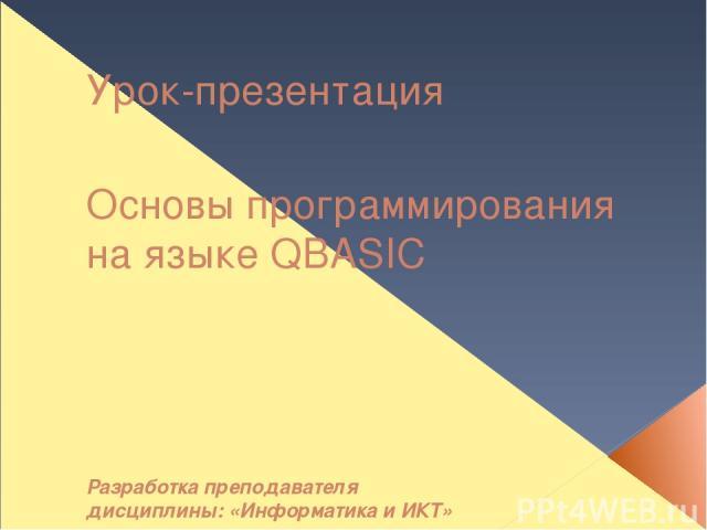 Урок-презентация Основы программирования на языке QBASIC Разработка преподавателя дисциплины: «Информатика и ИКТ» Руф О.Э.