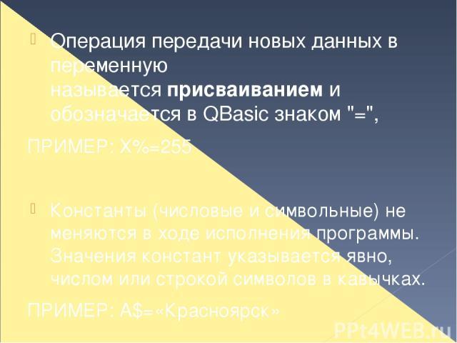 Операция передачи новых данных в переменную называетсяприсваиваниеми обозначается в QBasic знаком
