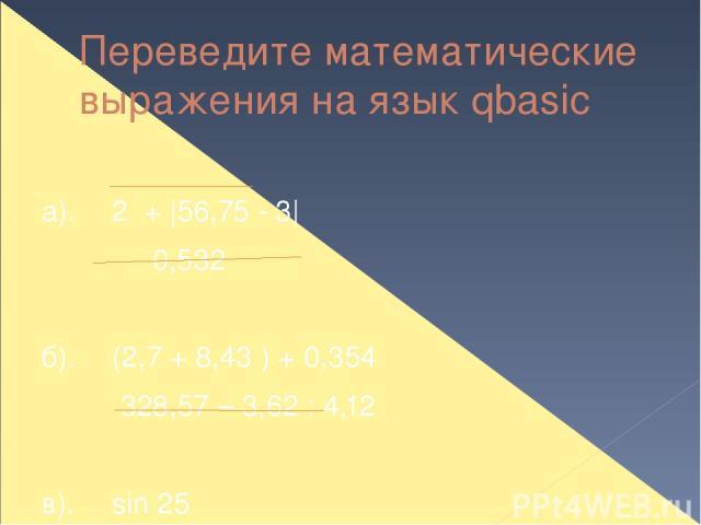 Переведите математические выражения на язык qbasic а). 2 + |56,75 - 3| 0,532  б). (2,7 + 8,43 ) + 0,354 328,57 – 3,62 : 4,12  в). sin 25 cos 30 tg 45 г). sin 60 + 5,2·|cos π | 4,5 · tg 28