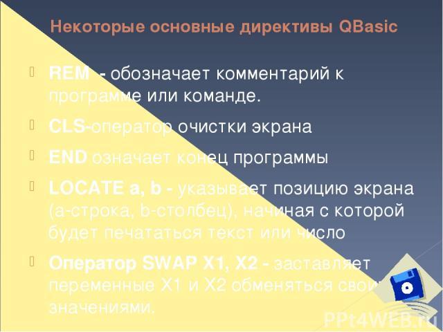 Некоторые основные директивы QBasic REM - обозначает комментарий к программе или команде. CLS-оператор очистки экрана END означает конец программы LOCATE a, b - указывает позицию экрана (a-строка, b-столбец), начиная с которой будет печататься текст…