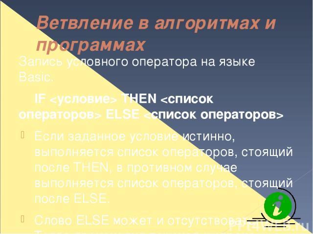 Ветвление в алгоритмах и программах Запись условного оператора на языке Basic. IF THEN ELSE Если заданное условие истинно, выполняется список операторов, стоящий после THEN, в противном случае выполняется список операторов, стоящий после ELSE. Слово…