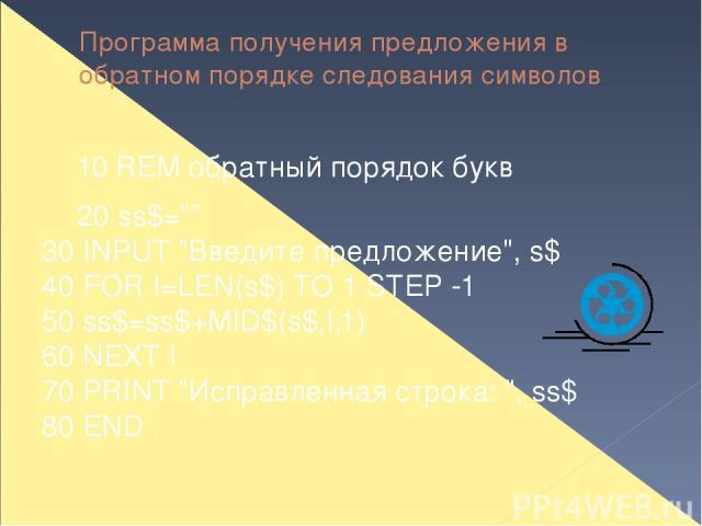 Программа получения предложения в обратном порядке следования символов 10 REM обратный порядок букв 20 ss$=