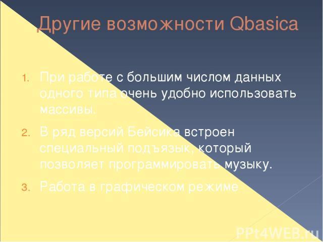 Другие возможности Qbasica При работе с большим числом данных одного типа очень удобно использовать массивы. В ряд версий Бейсика встроен специальный подъязык, который позволяет программировать музыку. Работа в графическом режиме