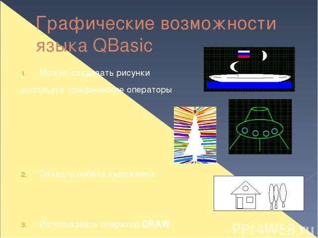 Графические возможности языка QBasic Можно создавать рисунки используя графические операторы Создать робота художника Использовать оператор DRAW ЭТО ТЕМА СЛЕДУЮЩЕГО ЗАНЯТИЯ!!!