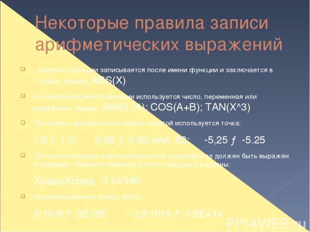 Некоторые правила записи арифметических выражений аргумент функции записывается после имени функции и заключается в скобки, пример: ABS(X) в качестве аргумента функции используется число, переменная или выражение, пример: SIN(3.14); COS(A+B); TAN(X^…
