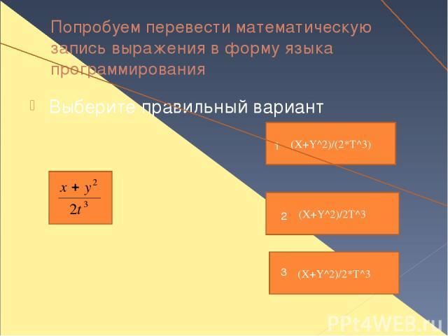 Попробуем перевести математическую запись выражения в форму языка программирования Выберите правильный вариант (X+Y^2)/(2*T^3) 1 (X+Y^2)/2*T^3 3 (X+Y^2)/2T^3 2
