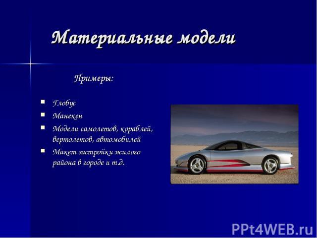 Материальные модели Примеры: Глобус Манекен Модели самолетов, кораблей, вертолетов, автомобилей Макет застройки жилого района в городе и т.д.