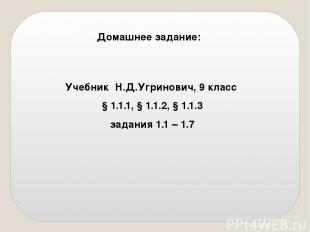 Домашнее задание: Учебник Н.Д.Угринович, 9 класс § 1.1.1, § 1.1.2, § 1.1.3 задан