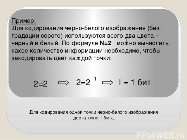 Пример: Для кодирования черно-белого изображения (без градации серого) используются всего два цвета – черный и белый. По формуле N=2 можно вычислить, какое количество информации необходимо, чтобы закодировать цвет каждой точки: I 2=2 I 2=2 1 I = 1 б…