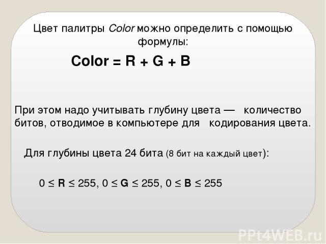 Цвет палитры Color можно определить с помощью формулы: Color = R + G + В При этом надо учитывать глубину цвета — количество битов, отводимое в компьютере для кодирования цвета. Для глубины цвета 24 бита (8 бит на каждый цвет): 0 ≤ R ≤ 255, 0 ≤ G ≤ 2…
