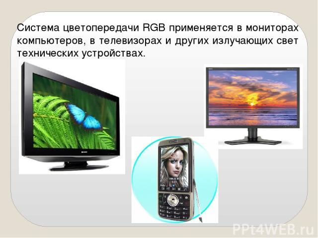 Система цветопередачи RGB применяется в мониторах компьютеров, в телевизорах и других излучающих свет технических устройствах.