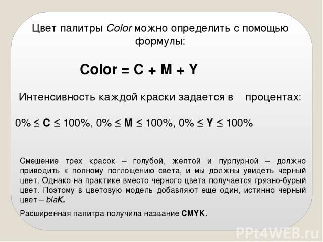 Цвет палитры Color можно определить с помощью формулы: Color = С + M + Y Интенсивность каждой краски задается в процентах: 0% ≤ С ≤ 100%, 0% ≤ М ≤ 100%, 0% ≤ Y ≤ 100% Смешение трех красок – голубой, желтой и пурпурной – должно приводить к полному по…