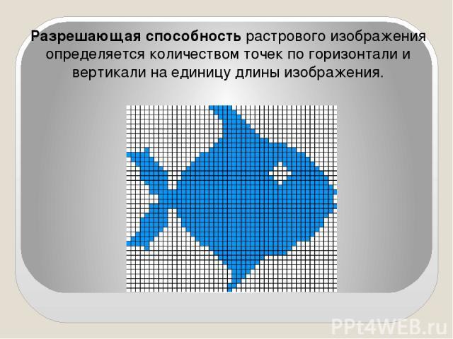 Разрешающая способность растрового изображения определяется количеством точек по горизонтали и вертикали на единицу длины изображения.