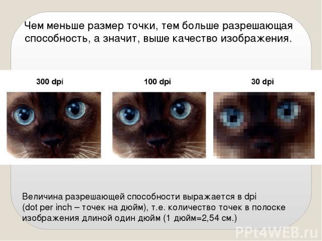 Чем меньше размер точки, тем больше разрешающая способность, а значит, выше качество изображения. Величина разрешающей способности выражается в dpi (dot per inch – точек на дюйм), т.е. количество точек в полоске изображения длиной один дюйм (1 дюйм=…