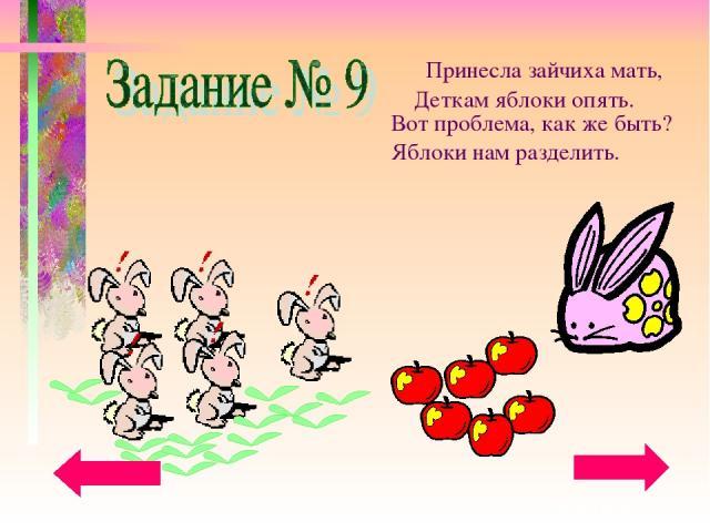 Принесла зайчиха мать, Деткам яблоки опять. Вот проблема, как же быть? Яблоки нам разделить.