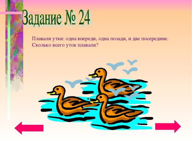Плавали утки: одна впереди, одна позади, и две посередине. Сколько всего уток плавали?