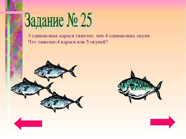 3 одинаковых карася тяжелее, чем 4 одинаковых окуня. Что тяжелее:4 карася или 5 окуней?
