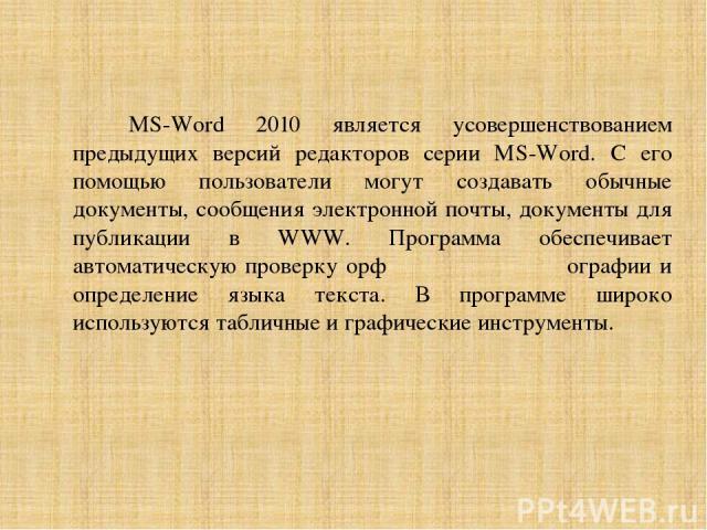 MS-Word 2010 является усовершенствованием предыдущих версий редакторов серии MS-Word. С его помощью пользователи могут создавать обычные документы, сообщения электронной почты, документы для публикации в WWW. Программа обеспечивает автоматическую пр…