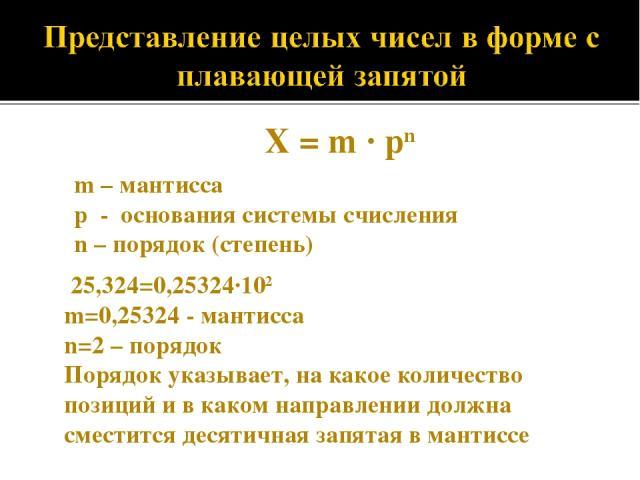 X = m · pn m – мантисса p - основания системы счисления n – порядок (степень) 25,324=0,25324·102 m=0,25324 - мантисса n=2 – порядок Порядок указывает, на какое количество позиций и в каком направлении должна сместится десятичная запятая в мантиссе