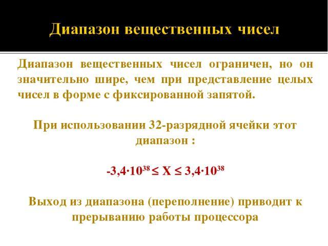 Диапазон вещественных чисел ограничен, но он значительно шире, чем при представление целых чисел в форме с фиксированной запятой. При использовании 32-разрядной ячейки этот диапазон : -3,4·1038 ≤ Х ≤ 3,4·1038 Выход из диапазона (переполнение) привод…