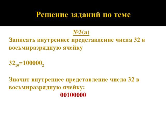 №3(а) Записать внутреннее представление числа 32 в восьмиразрядную ячейку 3210=1000002 Значит внутреннее представление числа 32 в восьмиразрядную ячейку: 00100000