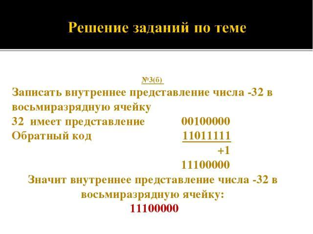 №3(б) Записать внутреннее представление числа -32 в восьмиразрядную ячейку 32 имеет представление 00100000 Обратный код 11011111 +1 11100000 Значит внутреннее представление числа -32 в восьмиразрядную ячейку: 11100000