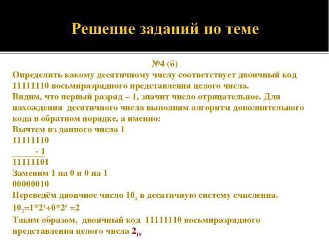№4 (б) Определить какому десятичному числу соответствует двоичный код 11111110 восьмиразрядного представления целого числа. Видим, что первый разряд – 1, значит число отрицательное. Для нахождения десятичного числа выполним алгоритм дополнительного …
