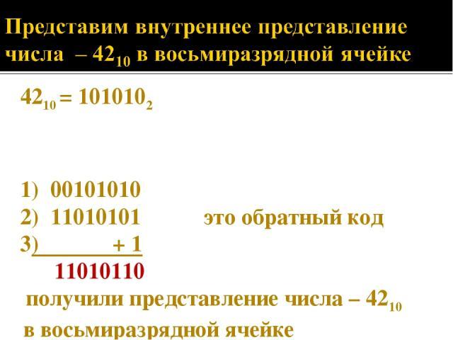 4210 = 1010102 1) 00101010 2) 11010101 это обратный код 3) + 1 11010110 получили представление числа – 4210 в восьмиразрядной ячейке