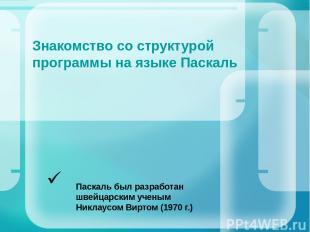 Знакомство со структурой программы на языке Паскаль Паскаль был разработан швейц